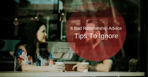 6 Bad Relationship Advice Tips To Ignore